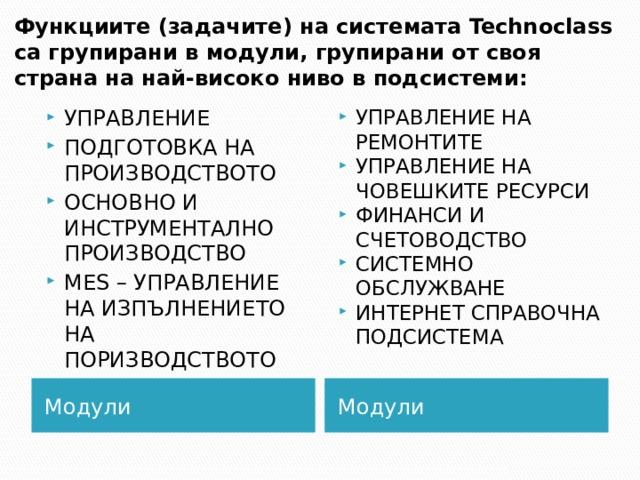 Функциите (задачите) на системата Technoclass са групирани в модули, групирани от своя страна на най-високо ниво в подсистеми: УПРАВЛЕНИЕ ПОДГОТОВКА НА ПРОИЗВОДСТВОТО ОСНОВНО И ИНСТРУМЕНТАЛНО ПРОИЗВОДСТВО MES – УПРАВЛЕНИЕ НА ИЗПЪЛНЕНИЕТО НА ПОРИЗВОДСТВОТО УПРАВЛЕНИЕ НА РЕМОНТИТЕ УПРАВЛЕНИЕ НА ЧОВЕШКИТЕ РЕСУРСИ ФИНАНСИ И СЧЕТОВОДСТВО СИСТЕМНО ОБСЛУЖВАНЕ ИНТЕРНЕТ СПРАВОЧНА ПОДСИСТЕМА Поради внедряването на системата, обединяваща всички звена и дейности във фирмата в единна интегрирана информационна система, е необходимо и изменение в организационната структура а предприятието. Предлагам създаването на Диспечерски отдел с Главен диспечер и четирима диспечери по направления, които ще контролират и регулират дейността на четирите производствени направления. Те ще сравняват планираните обеми работа в планиращите документи с фактически извършената работа за съответните планови периоди и срокове. Отделът ще бъде пряко подчинен и ще отговаря пред заместник-началник ПИО по ПВ. Модули Модули 2