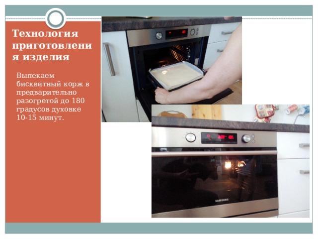 Технология приготовления изделия Выпекаем бисквитный корж в предварительно разогретой до 180 градусов духовке 10-15 минут.
