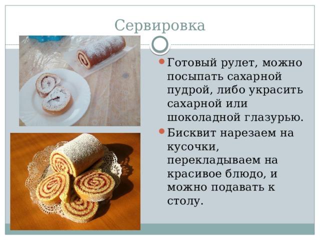 Сервировка Готовый рулет, можно посыпать сахарной пудрой, либо украсить сахарной или шоколадной глазурью. Бисквит нарезаем на кусочки, перекладываем на красивое блюдо, и можно подавать к столу.