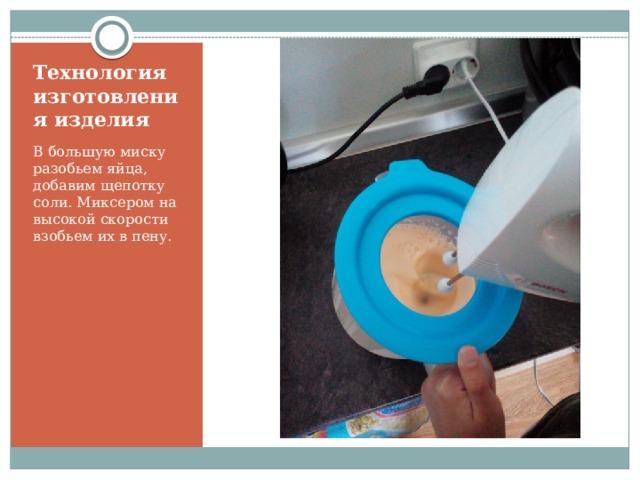 Технология изготовления изделия В большую миску разобьем яйца, добавим щепотку соли. Миксером на высокой скорости взобьем их в пену.