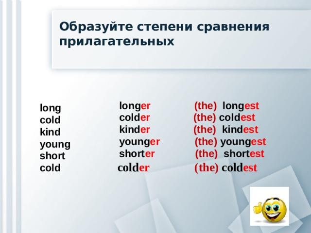 Образуйте степени сравнения прилагательных  long er  (the) long est  cold er  (the) cold est  kind er  (the) kind est   young er  (the) young est  short er  (the) short est  cold er  (the) cold est  long cold kind young short cold