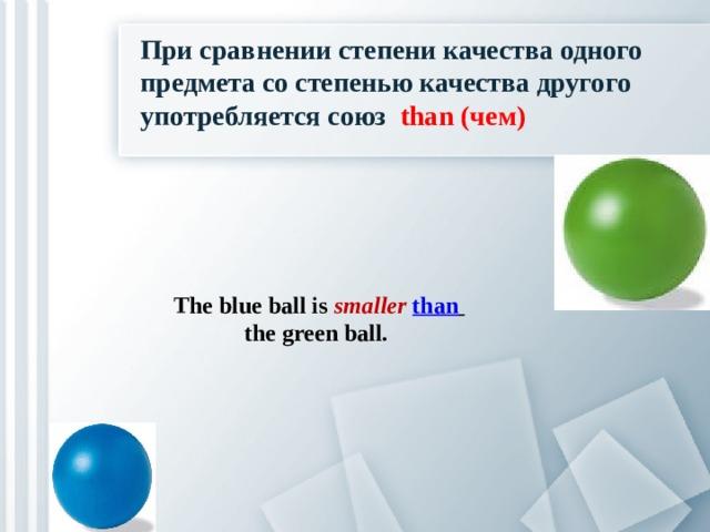 При сравнении степени качества одного предмета со степенью качества другого употребляется союз than (чем) The blue ball is smaller than   the green ball.