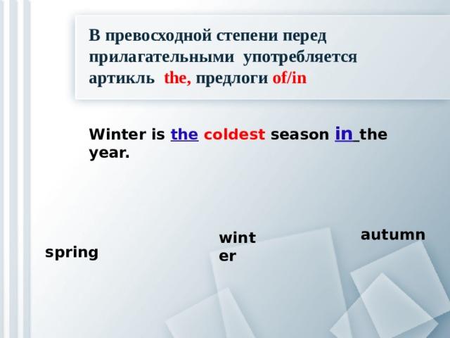 В превосходной степени перед прилагательными употребляется артикль thе, предлоги of/in Winter is the  coldest season in  the year.  spring autumn winter