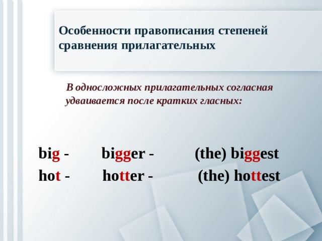 Особенности правописания степеней сравнения прилагательных  В односложных прилагательных согласная  удваивается после кратких гласных:  bi g - bi gg er - (the) bi gg est ho t - ho tt er - (the) ho tt est