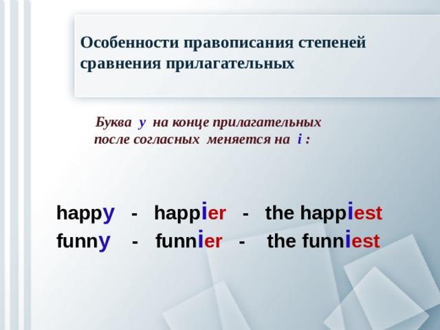 Особенности правописания степеней сравнения прилагательных  Буква  y   на конце прилагательных  после согласных меняется на  i  : happ y  - happ i er - the happ i est funn y   - funn i er - the funn i est