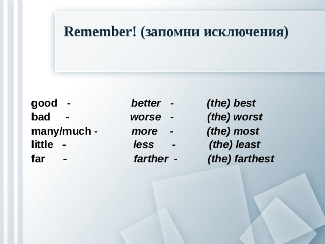 Remember! (запомни исключения) good - better - (the) best bad - worse - (the) worst many/much - more - (the) most little - less - (the) least far - farther - (the) farthest