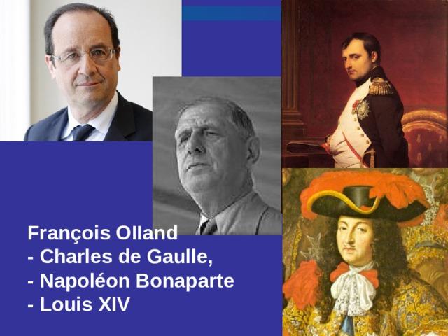 François O II and - Charles de Gaulle, - Napoléon Bonaparte  - Louis XIV