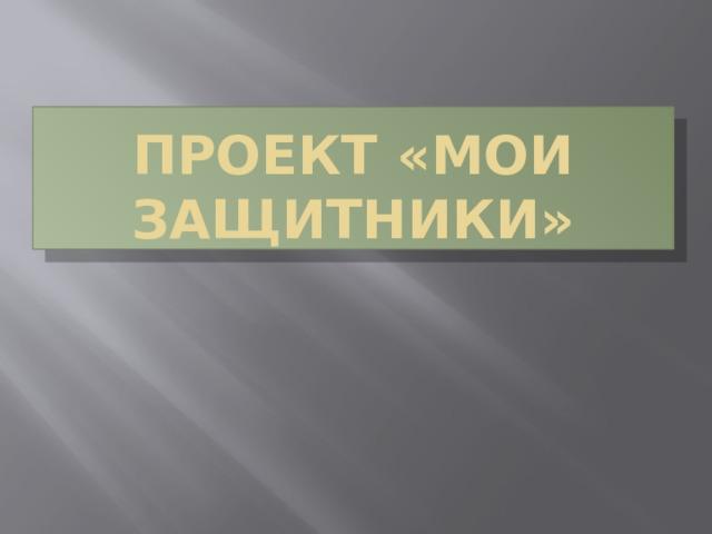 Проект «Мои защитники»