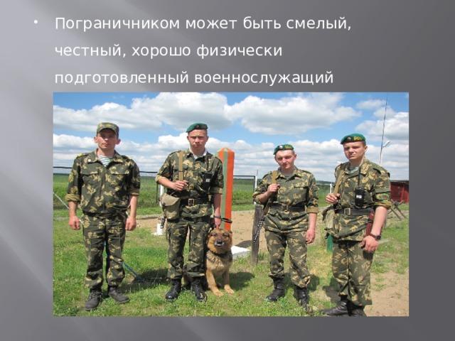 Пограничником может быть смелый, честный, хорошо физически подготовленный военнослужащий Российской Армии.