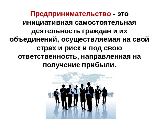 Предпринимательство - это инициативная самостоятельная деятельность граждан и их объединений, осуществляемая на свой страх и риск и под свою ответственность, направленная на получение прибыли.
