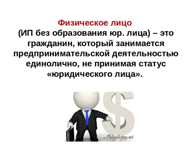 Физическое лицо (ИП без образования юр. лица) – это гражданин, который занимается предпринимательской деятельностью единолично, не принимая статус «юридического лица».