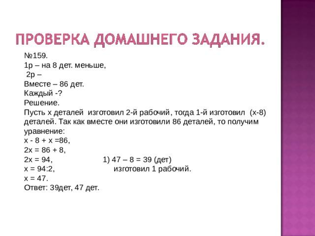 № 159. 1р – на 8 дет. меньше,  2р – Вместе – 86 дет. Каждый -? Решение. Пусть х деталей изготовил 2-й рабочий, тогда 1-й изготовил (х-8) деталей. Так как вместе они изготовили 86 деталей, то получим уравнение: х - 8 + х =86, 2х = 86 + 8, 2х = 94, 1) 47 – 8 = 39 (дет) х = 94:2, изготовил 1 рабочий. х = 47. Ответ: 39дет, 47 дет.