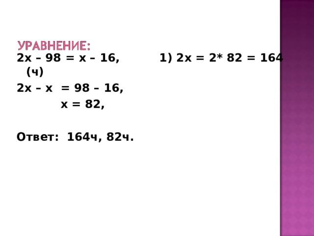 2х – 98 = х – 16, 1) 2х = 2* 82 = 164 (ч) 2х – х = 98 – 16,  х = 82,  Ответ: 164ч, 82ч.