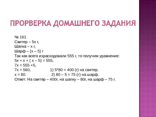 № 161 Свитер – 5х г, Шапка – х г, Шарф – (х – 5) г Так как всего израсходовали 555 г, то получим уравнение: 5х + х + ( х – 5) = 555, 7х = 555 +5, 7х = 560, 1) 5*80 = 400 (г) на свитер. х = 80. 2) 80 – 5 = 75 (г) на шарф. Ответ: На свитер – 400г, на шапку – 80г, на шарф – 75 г.