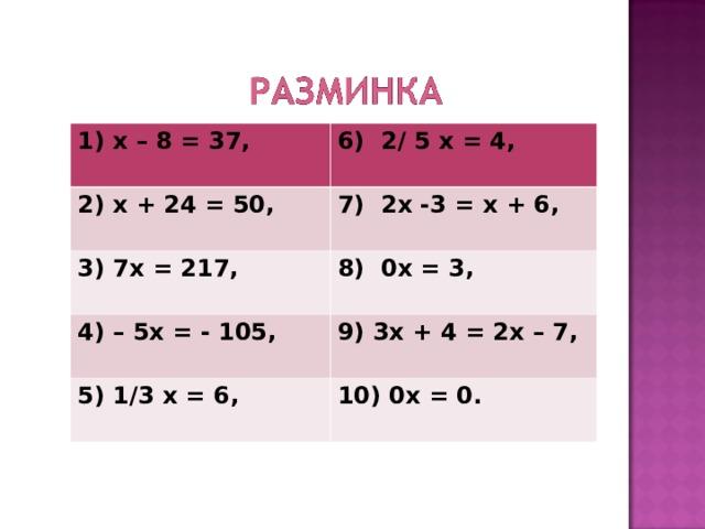 1) х – 8 = 37, 6) 2/ 5 х = 4,  2) х + 24 = 50, 7) 2х -3 = х + 6,  3) 7х = 217, 8) 0х = 3,  4) – 5х = - 105, 9) 3х + 4 = 2х – 7,  5) 1/3 х = 6, 10) 0х = 0.