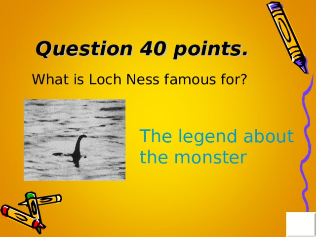Question 40 points . What is Loch Ness famous for? The legend about the monster