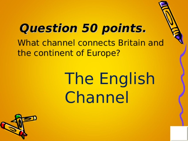 Question 50 points . What channel connects Britain and the continent of Europe? The English Channel