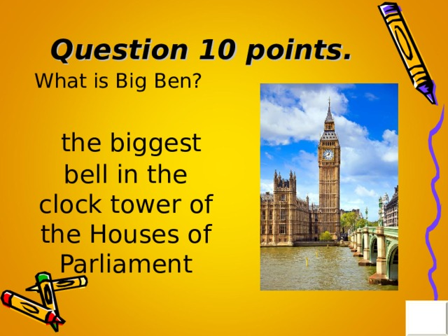 Question 10 points . What is Big Ben?  the biggest bell in the clock tower of the Houses of Parliament