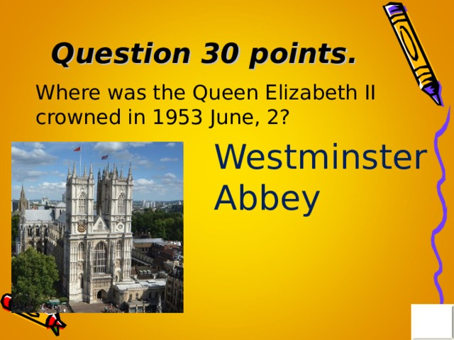 Question 30 points . Where was the Queen Elizabeth II crowned in 1953 June, 2? Westminster Abbey