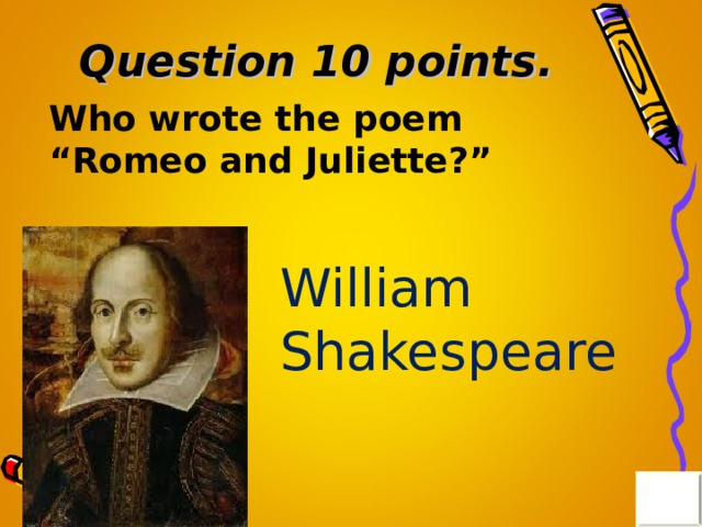 "Question 10 points . Who wrote the poem ""Romeo and Juliette?"" William Shakespeare"