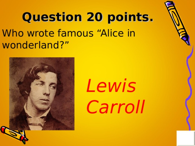"Question 20 points . Who wrote famous ""Alice in wonderland?"" Lewis Carroll"