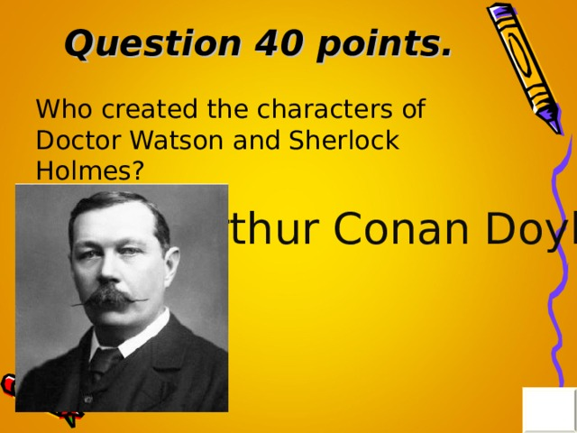 Question 40 points . Who created the characters of Doctor Watson and Sherlock Holmes? Arthur Conan Doyle