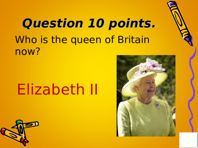 Question 10 points . Who is the queen of Britain now? Elizabeth II