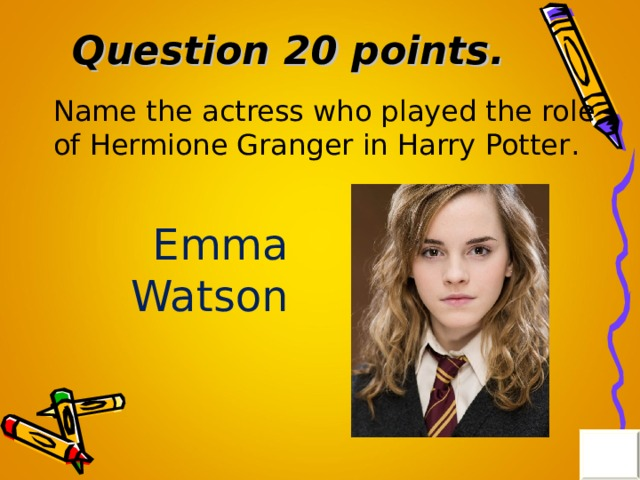 Question 20 points . Name the actress who played the role of Hermione Granger in Harry Potter . Emma Watson