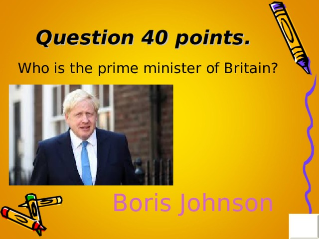 Question 40 points . Who is the prime minister of Britain? Boris Johnson