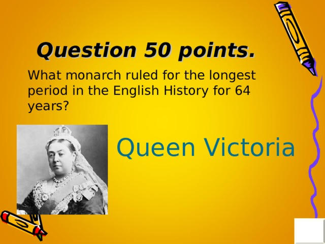 Question 50 points . What monarch ruled for the longest period in the English History  for 64 years? Queen Victoria