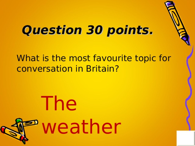 Question 30 points . What is the most favourite topic for conversation in Britain? The weather