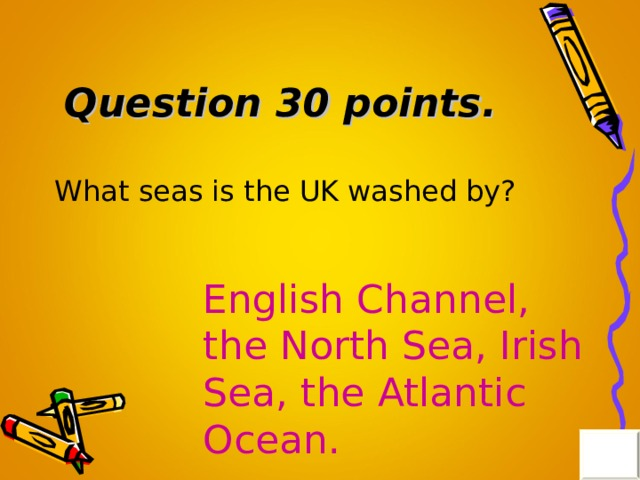 Question 30 points . What seas is the UK washed by? English Channel, the North Sea, Irish Sea, the Atlantic Ocean.