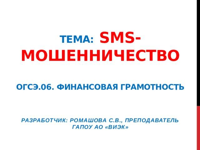 Тема: Sms-мошенничество   ОГСЭ.06. Финансовая грамотность Разработчик: Ромашова С.В., преподаватель ГАПОУ АО «ВИЭК»