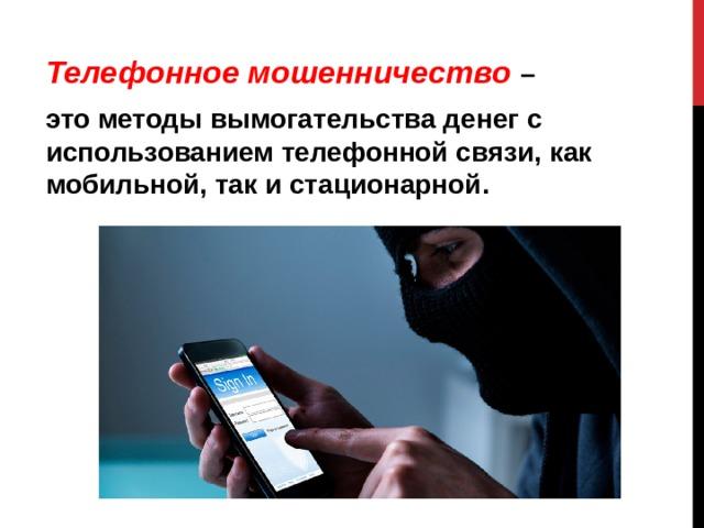 Телефонное мошенничество – это методы вымогательства денег с использованием телефонной связи, как мобильной, так и стационарной.