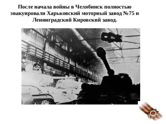 После начала войны в Челябинск полностью эвакуировали Харьковский моторный завод №75 и Ленинградский Кировский завод.