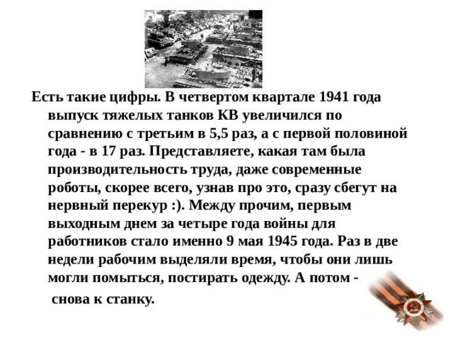 Есть такие цифры. В четвертом квартале 1941 года выпуск тяжелых танков КВ увеличился по сравнению с третьим в 5,5 раз, а с первой половиной года - в 17 раз. Представляете, какая там была производительность труда, даже современные роботы, скорее всего, узнав про это, сразу сбегут на нервный перекур :). Между прочим, первым выходным днем за четыре года войны для работников стало именно 9 мая 1945 года. Раз в две недели рабочим выделяли время, чтобы они лишь могли помыться, постирать одежду. А потом -   снова к станку.