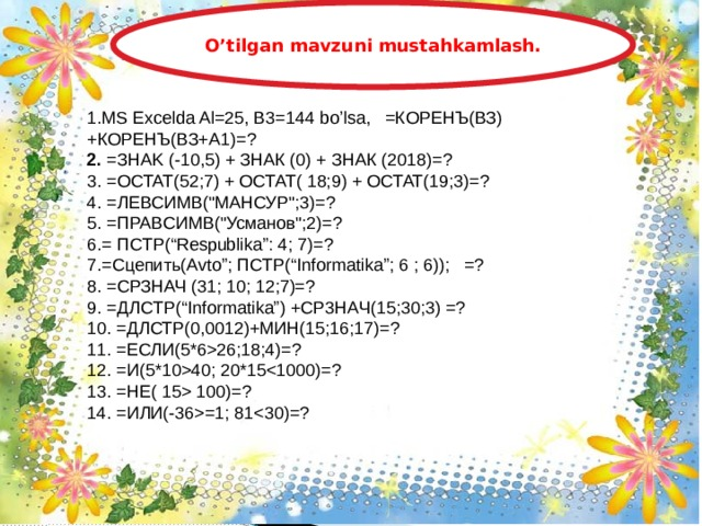 O'tilgan mavzuni mustahkamlash. 1.MS Excelda Al=25, B3=144 bo'lsa, =КОРЕНЪ(ВЗ)+КОРЕНЪ(ВЗ+А1)=?  2. =ЗHAK (-10,5) + ЗНАК (0) + ЗНАК (2018)=? 3. =OCTAT(52;7) + OCTAT( 18;9) + OCTAT(19;3)=? 4. =ЛЕВСИМВ(