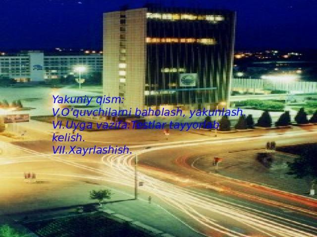 Yakuniy qism: V.O'quvchilarni baholash, yakunlash. VI.Uyga vazifa:Testlar tayyorlab kelish. VII.Xayrlashish.