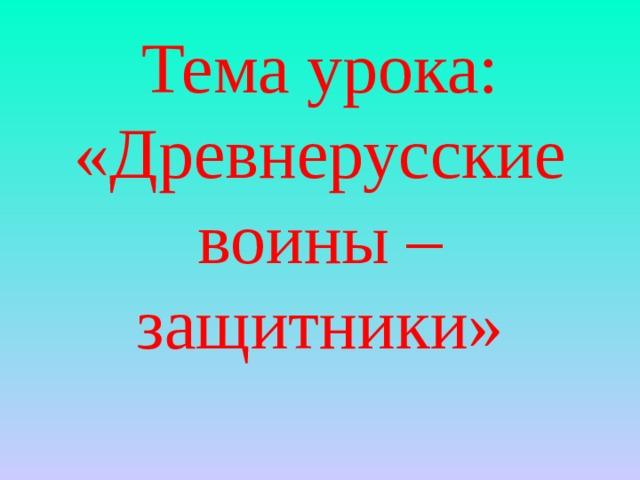 Тема урока: «Древнерусские воины – защитники»