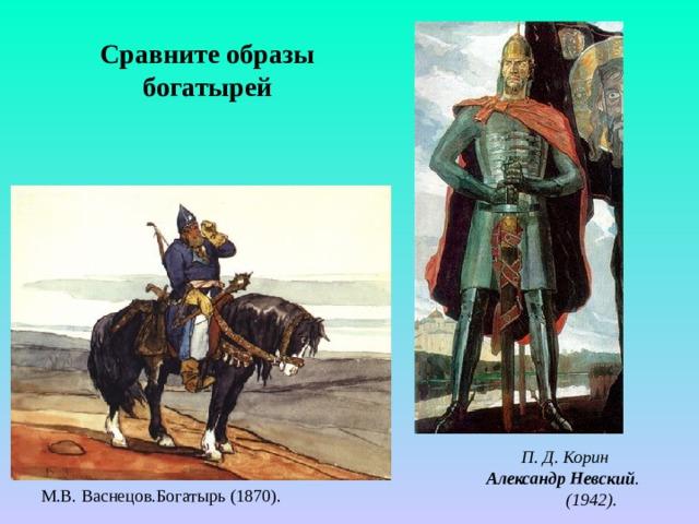 Сравните образы богатырей П. Д. Корин Александр Невский .  (1942). М.В. Васнецов.Богатырь (1870).