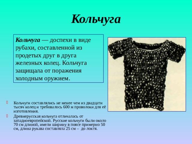Кольчуга Кольчуга  — доспехи в виде рубахи, составленной из продетых друг в друга железных колец. Кольчуга защищала от поражения холодным оружием.