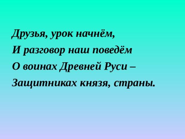 Друзья, урок начнём, И разговор наш поведём О воинах Древней Руси – Защитниках князя, страны.
