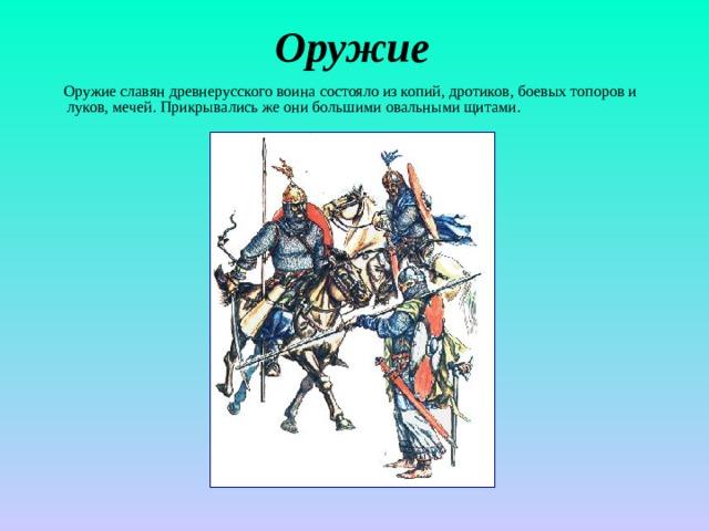 Оружие  Оружие славян древнерусского воина состояло из копий, дротиков, боевых топоров и луков, мечей. Прикрывались же они большими овальными щитами.
