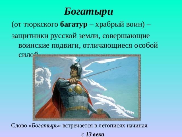 Богатыри  (от тюркского багатур – храбрый воин) – защитники русской земли, совершающие воинские подвиги, отличающиеся особой силой. Слово « Богатырь » встречается в летописях начиная с 13 века