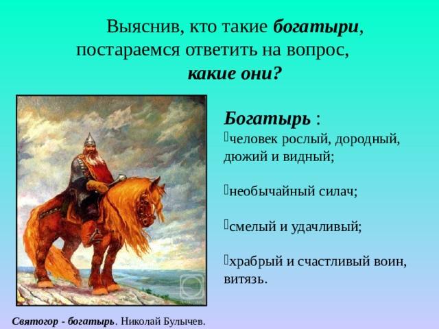 Выяснив, кто такие богатыри , постараемся ответить на вопрос, какие они? Богатырь  : человек рослый, дородный, дюжий и видный; необычайный силач; смелый и удачливый; храбрый и счастливый воин, витязь.   Святогор - богатырь . Николай Булычев.
