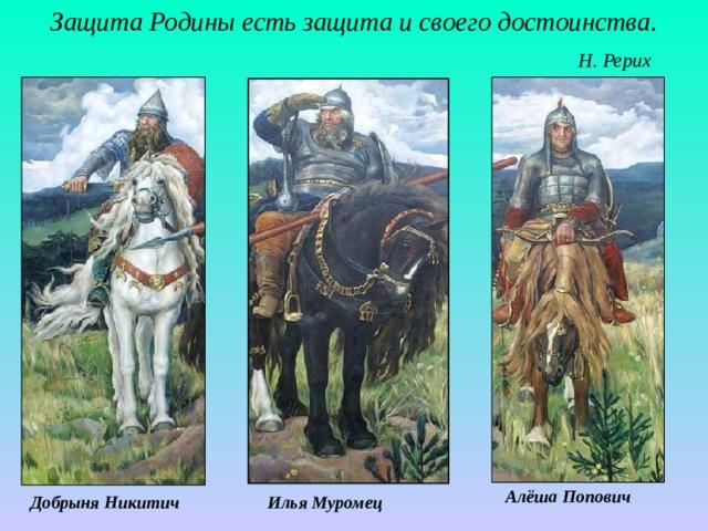 Защита Родины есть защита и своего достоинства.   Н. Рерих Алёша Попович Илья Муромец Добрыня Никитич