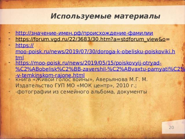 Используемые материалы http :// значение-имен.рф/происхождение-фамилии https://forum.vgd.ru/22/3683/30.htm?a=stdforum_view&o = https:// moo-poisk.ru/news/2019/07/30/doroga-k-obelisku-poiskoviki.html https://moo-poisk.ru/news/2019/05/15/poiskovyij-otryad-%C2%ABobelisk%C2%BB-zavershil-%C2%ABvaxtu-pamyati%C2%BB-v-temkinskom-rajone.html книга «Живой голос войны», Аверьянова М.Г. М. Издательство ГУП МО «МОК центр», 2010 г.; -фотографии из семейного альбома, документы