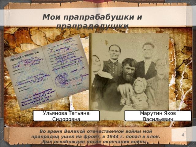 Мои прапрабабушки и прапрадедушки Марутин Яков Васильевич Ульянова Татьяна Сидоровна Во время Великой отечественной войны мой прапрадед ушел на фронт, в 1944 г. попал в плен. Был освобожден после окончания войны.