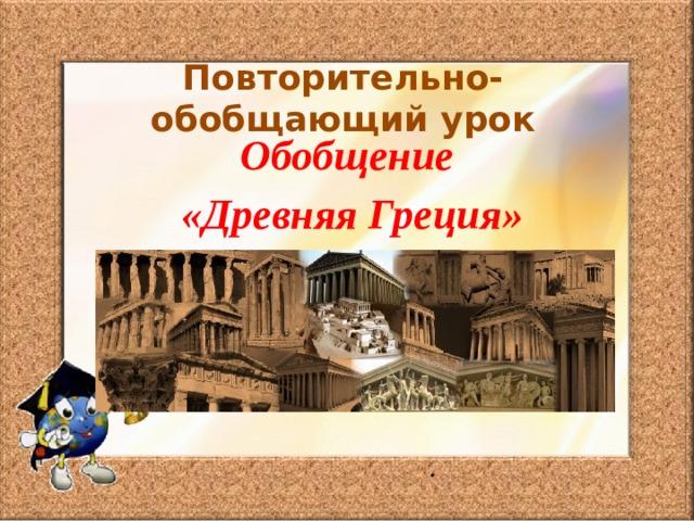 Повторительно-обобщающий урок Обобщение  «Древняя Греция» .