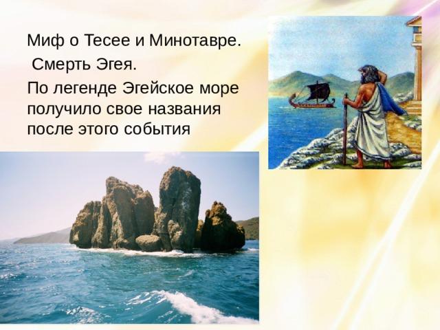 Миф о Тесее и Минотавре.  Смерть Эгея. По легенде Эгейское море получило свое названия после этого события